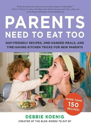 Parents Need to Eat Too: Nap-Friendly Recipes, One-Handed Meals, and Time-Saving Kitchen Tricks for New Parents by Debbie Koenig