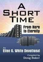 Short Time, A: From Here to Eternity: An Ellen G. White Devotional