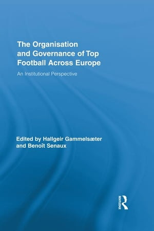 The Organisation and Governance of Top Football Across Europe: An Institutional Perspective