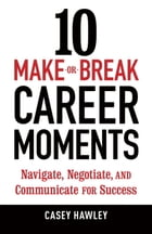 10 Make-or-Break Career Moments: Navigate, Negotiate, and Communicate for Success