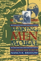 Making Men Moral: Social Engineering During the Great War by Nancy K. Bristow