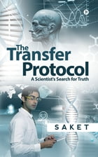The Transfer Protocol: A Scientist's Search for Truth by Saket