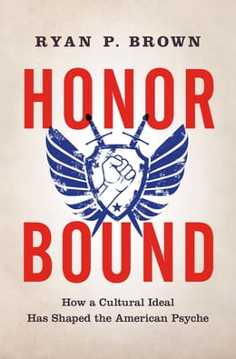 Book Honor Bound: How a Cultural Ideal Has Shaped the American Psyche by Ryan P. Brown