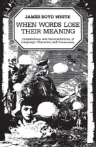 When Words Lose Their Meaning: Constitutions and Reconstitutions of Language, Character, and Community by James Boyd White