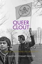 Queer Clout: Chicago and the Rise of Gay Politics by Timothy Stewart-Winter