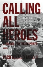 Calling All Heroes: A Manual for Taking Power: A Novel by Paco Ignacio Taibo II