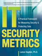 IT Security Metrics: A Practical Framework for Measuring Security & Protecting Data by Lance Hayden