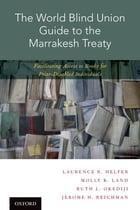 The World Blind Union Guide to the Marrakesh Treaty: Facilitating Access to Books for Print-Disabled Individuals by Laurence R. Helfer
