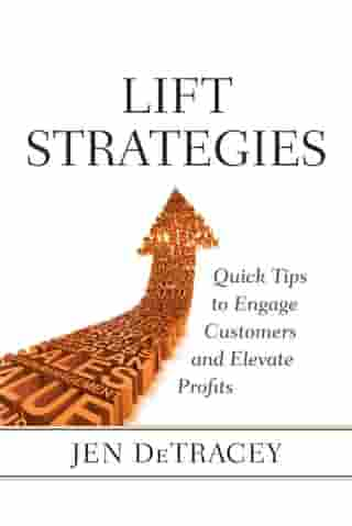 Lift Strategies: Quick Tips to Engage Customers and Elevate Profits by Jen DeTracey