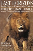 Last Horizons: Hunting, Fishing & Shooting On Five Continents by Peter Hathaway Capstick