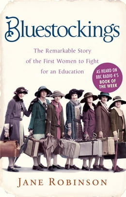 Book Bluestockings: The Remarkable Story of the First Women to Fight for an Education by Jane Robinson