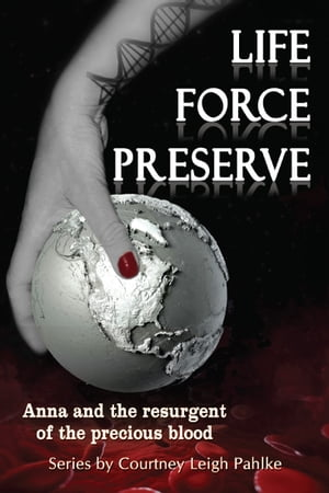 Life Force Preserve Book 1: Anna and the Resurgent of the Precious Blood by Courtney Leigh Pahlke