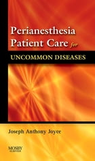 Perianesthesia Patient Care for Uncommon Diseases E-book by Joseph A. Joyce, CRNA, BS