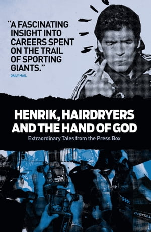 Henrik, Hairdryers and the Hand of God: Extraordinary Tales from the Press Box by Collected writings
