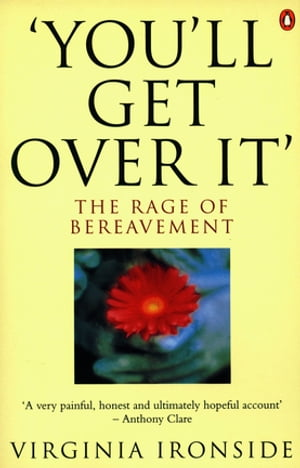 'You'll Get Over It': The Rage of Bereavement The Rage of Bereavement