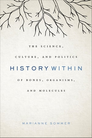 History Within The Science,  Culture,  and Politics of Bones,  Organisms,  and Molecules