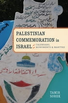 Palestinian Commemoration in Israel: Calendars, Monuments, and Martyrs by Tamir Sorek