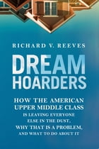 Dream Hoarders: How the American Upper Middle Class Is Leaving Everyone Else in the Dust, Why That Is a Problem, and by Richard V. Reeves