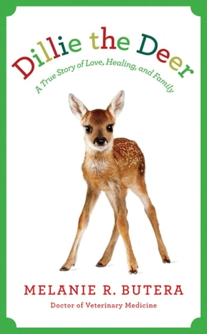 Dillie the Deer A True Story of Love,  Healing,  and Family