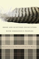 Irish and Scottish Encounters with Indigenous Peoples: Canada, the United States, New Zealand, and Australia by Graeme Morton