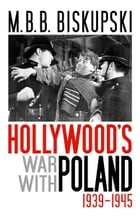 Hollywood's War with Poland, 1939-1945 by M.B.B. Biskupski