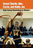 Sweet Charlie, Dike, Cazzie, and Bobby Joe: HIGH SCHOOL BASKETBALL IN ILLINOIS by Taylor H. A. Bell