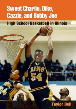 Book Sweet Charlie, Dike, Cazzie, and Bobby Joe: HIGH SCHOOL BASKETBALL IN ILLINOIS by Taylor H. A. Bell