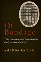 Of Bondage: Debt, Property, and Personhood in Early Modern England by Amanda Bailey