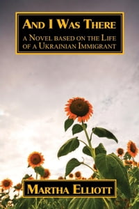 And I Was There: A Novel Based on the Life of a Ukrainian Immigrant