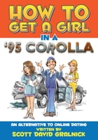 How to get a girl in a 95 corolla...An alternative to online dating by Scott David Gralnick