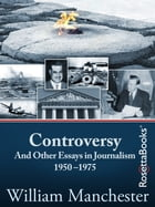 Controversy: And Other Essays in Journalism 1950–1975 by William Manchester
