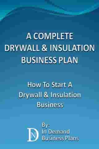 A Complete Drywall & Insulation Installation Business Plan: How To Start A Drywall & Insulation Installation Business by In Demand Business Plans
