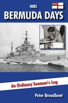 HMS Bermuda Days: An Ordinary Seaman's Log by Peter Broadbent