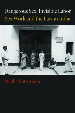 Dangerous Sex,  Invisible Labor Sex Work and the Law in India