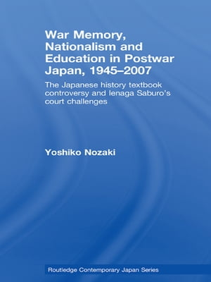 War Memory,  Nationalism and Education in Postwar Japan The Japanese History Textbook Controversy and Ienaga Saburo's Court Challenges