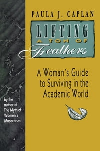 Lifting a Ton of Feathers: A Woman's Guide to Surviving in the Academic World