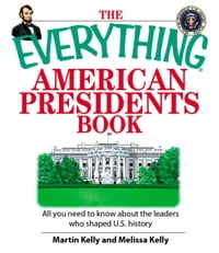 The Everything American Presidents Book: All You Need to Know About the Leaders Who Shaped U.S…