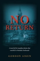No Return: A novel of the Canadian election that vanished in Muskoka's backwoods by Gordon Aiken