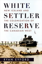 White Settler Reserve: New Iceland and the Colonization of the Canadian West by Ryan Eyford