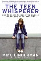 The Teen Whisperer: How to Break through the Silence and Secrecy of Teenage Life by Mike Linderman