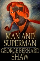Man and Superman: A Comedy and a Philosophy by George Bernard Shaw