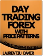 Day Trading Forex With Price Patterns: Forex Trading System by Laurentiu Damir