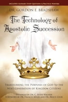 The Technology Of Apostolic Succession: Transferring The Purpose Of God To The Next Generation Of Kingdom Citizens by Dr. Gordon E. Bradshaw