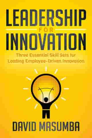 Leadership for Innovation: Three Essential Skill Sets for Leading Employee-Driven Innovation