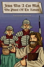 Jesus Was a Con Man Who Pissed off the Romans by Theodore Deacon