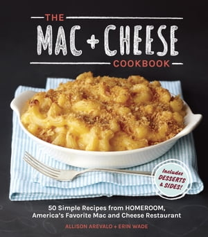 The Mac + Cheese Cookbook 50 Simple Recipes from Homeroom,  America's Favorite Mac and Cheese Restaurant
