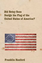 Did Betsey Ross Design the Flag of the United States of America? by Franklin Hanford