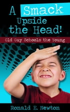 A Smack Upside the Head! Old Guy Schools the Young by Ronald E. Newton