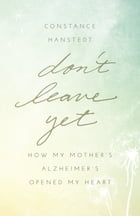 Don't Leave Yet: How My Mother's Alzheimer's Opened My Heart by Constance Hanstedt