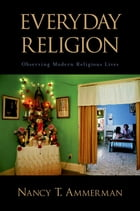 Everyday Religion: Observing Modern Religious Lives by Nancy T. Ammerman